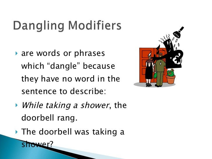 dangling modifier A modifying word or phrase is said to 'dangle' when it doesn't affect the word it's supposed to modify.