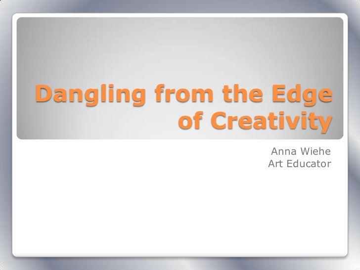 Dangling from the Edge           of Creativity                  Anna Wiehe                  Art Educator