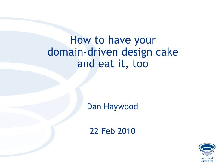 How to have your     domain-driven design cake          and eat it, too              Dan Haywood              22 Feb 2010 ...