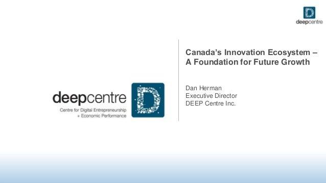 Canada's Innovation Ecosystem – A Foundation for Future Growth Dan Herman Executive Director DEEP Centre Inc.