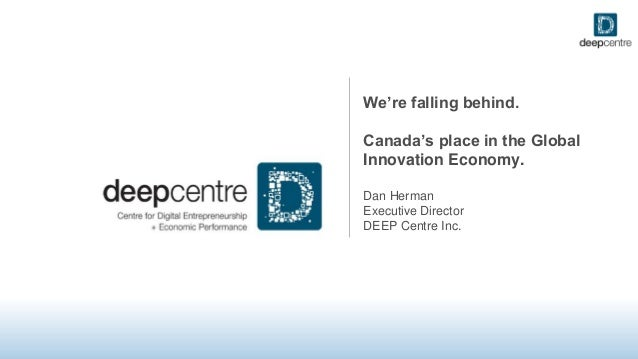 We're falling behind. Canada's place in the Global Innovation Economy. Dan Herman Executive Director DEEP Centre Inc.