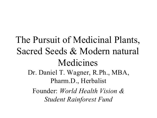 The Pursuit of Medicinal Plants, Sacred Seeds & Modern natural Medicines Dr. Daniel T. Wagner, R.Ph., MBA, Pharm.D., Herba...