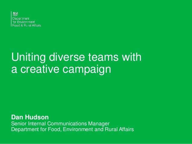 Uniting diverse teams with a creative campaign Dan Hudson Senior Internal Communications Manager Department for Food, Envi...
