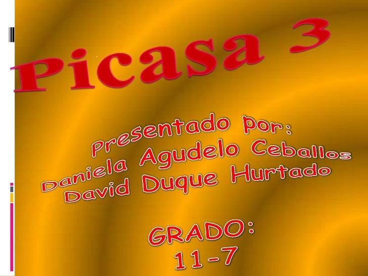 Picasa 3<br />.<br />Presentado por:<br />Daniela Agudelo Ceballos<br />David Duque Hurtado<br />GRADO:<br />11-7<br />