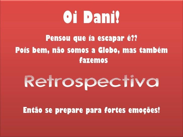 Oi Dani! <ul><li>Pensou que ia escapar é?? </li></ul><ul><li>Pois bem, não somos a Globo, mas também fazemos  </li></ul><u...