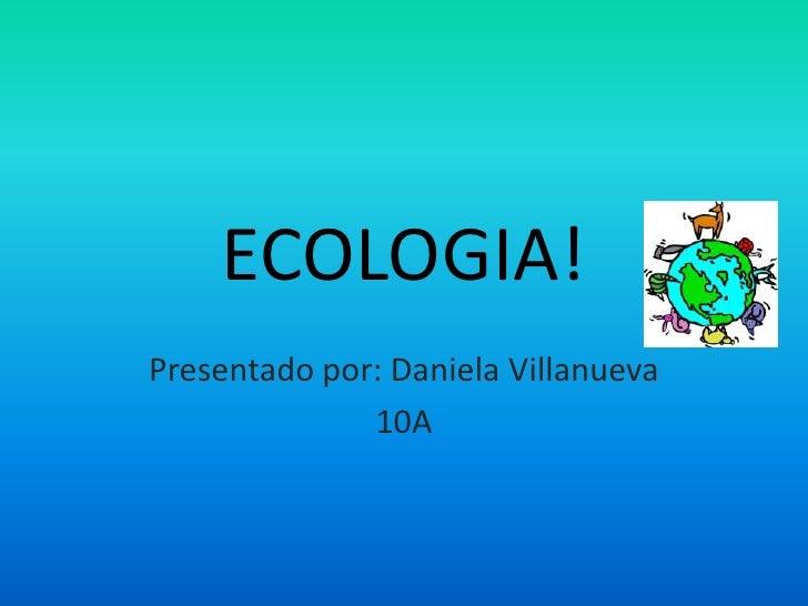 ECOLOGIA!<br />Presentado por: Daniela Villanueva<br />10A<br />