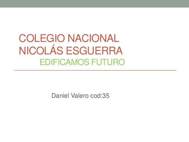 COLEGIO NACIONALNICOLÁS ESGUERRA   EDIFICAMOS FUTURO     Daniel Valero cod:35