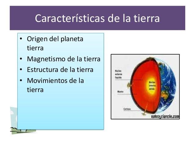 Características de la tierra • Origen del planeta tierra • Magnetismo de la tierra • Estructura de la tierra • Movimientos...
