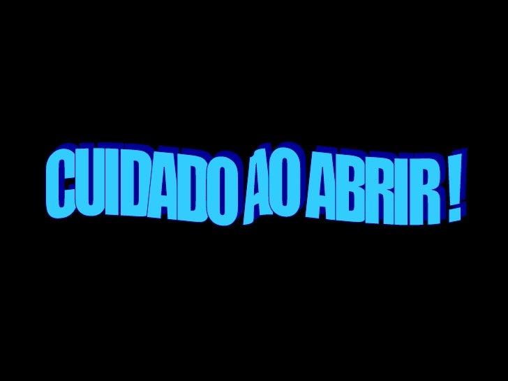 CUIDADO AO ABRIR !