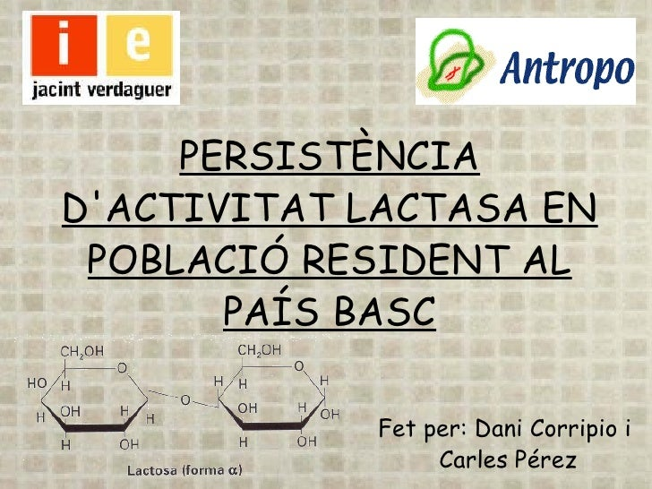 PERSISTÈNCIA D'ACTIVITAT LACTASA EN POBLACIÓ RESIDENT AL PAÍS BASC Fet per: Dani Corripio i Carles Pérez