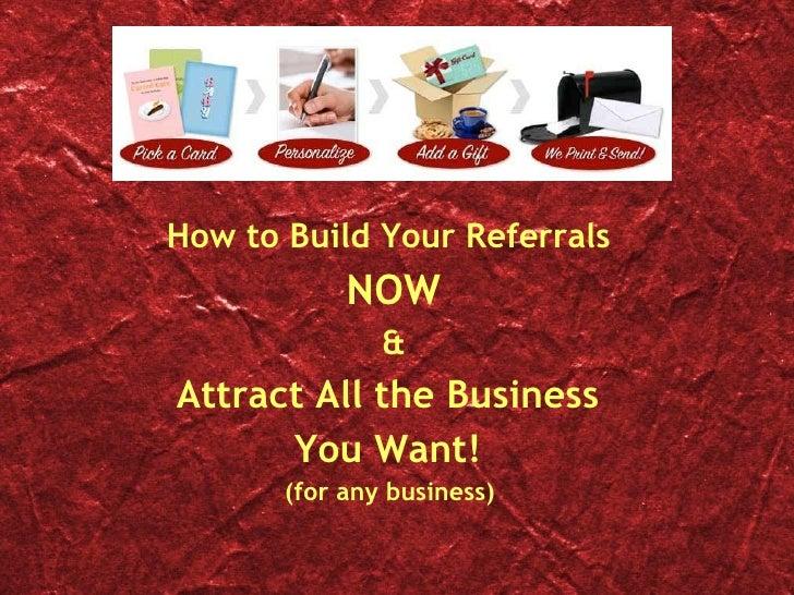 <ul><li>How to Build Your Referrals  </li></ul><ul><li>NOW </li></ul><ul><li>& </li></ul><ul><li>Attract All the Business ...