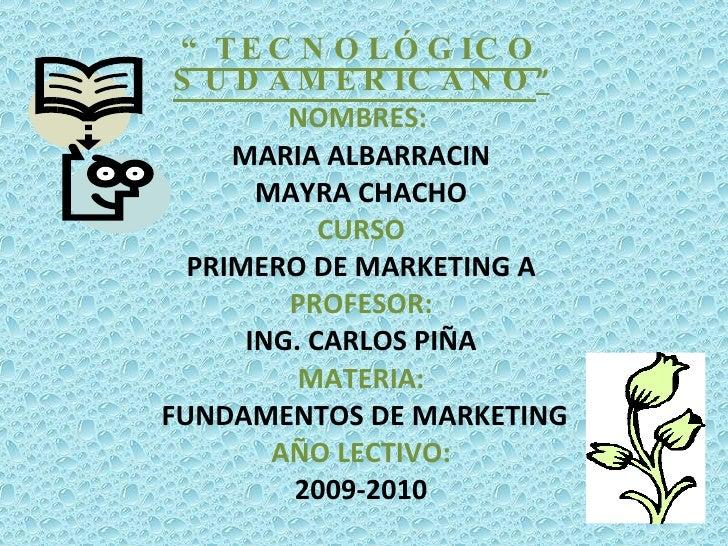 """"""" TECNOLÓGICO SUDAMERICANO """" NOMBRES:  MARIA ALBARRACIN MAYRA CHACHO CURSO PRIMERO DE MARKETING A PROFESOR: ING. CARLOS PI..."""