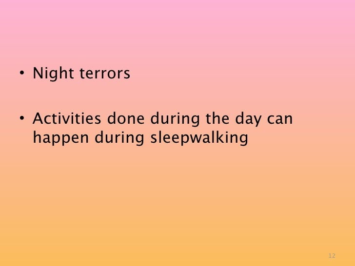 • Night terrors  • Activities done during the day can   happen during sleepwalking                                        ...