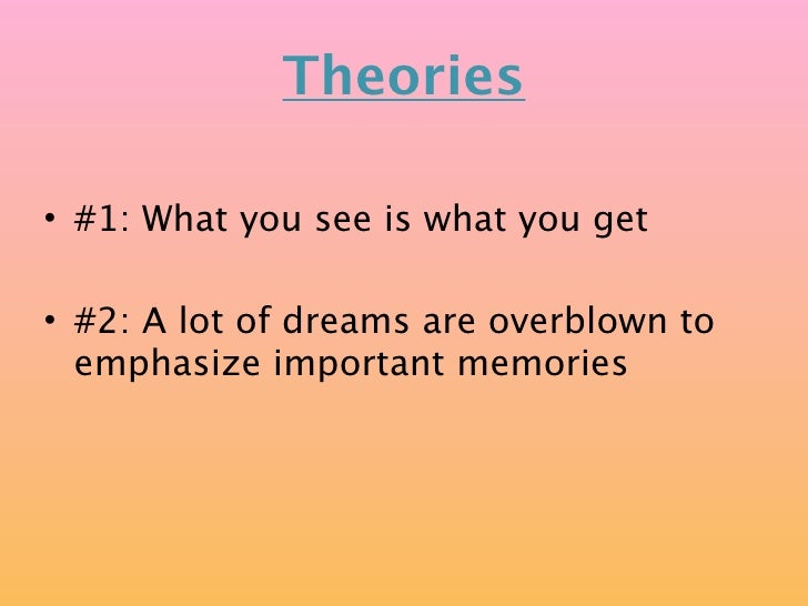 Theories  • #1: What you see is what you get  • #2: A lot of dreams are overblown to   emphasize important memories
