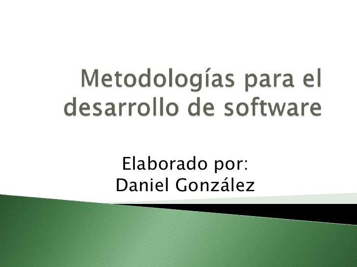 Metodologías para el desarrollo de software<br />Elaborado por:    Daniel González<br />