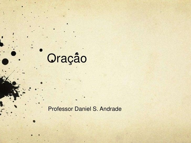 Oração<br />Professor Daniel S. Andrade<br />