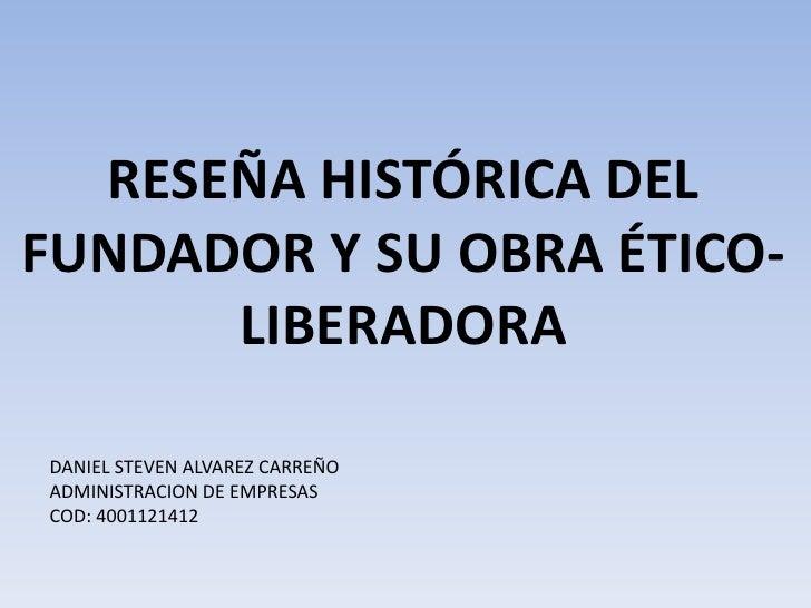 RESEÑA HISTÓRICA DEL FUNDADOR Y SU OBRA ÉTICO-LIBERADORA<br />DANIEL STEVEN ALVAREZ CARREÑO<br />ADMINISTRACION DE EMPRESA...