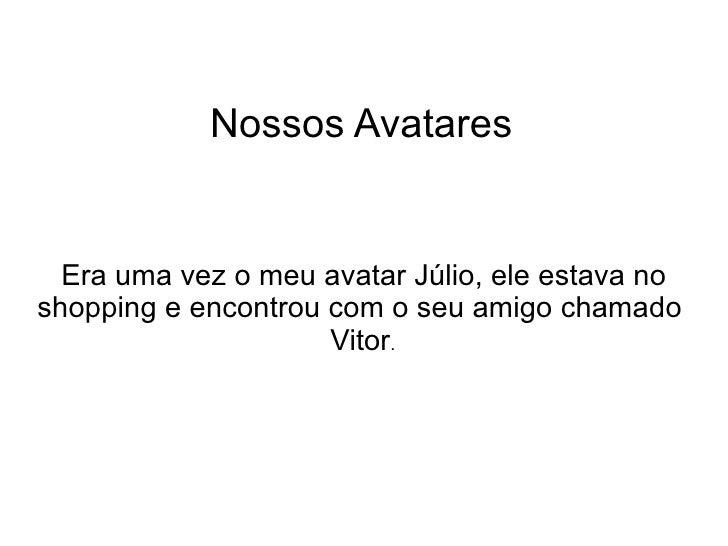 Nossos Avatares Era uma vez o meu avatar Júlio, ele estava no shopping e encontrou com o seu amigo chamado  Vitor .