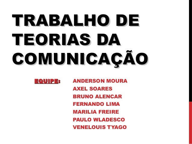 TRABALHO DETRABALHO DE TEORIAS DATEORIAS DA COMUNICAÇÃOCOMUNICAÇÃO EQUIPEEQUIPE:: ANDERSON MOURA AXEL SOARES BRUNO ALENCAR...