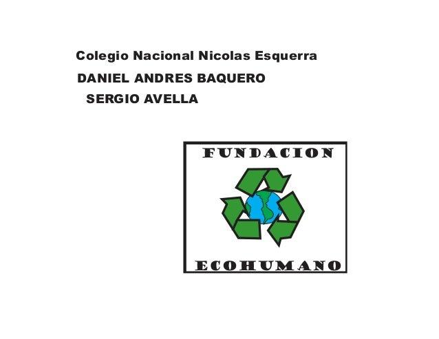 FUNDACION ECOHUMANOColegio Nacional Nicolas EsquerraDANIEL ANDRES BAQUEROSERGIO AVELLA