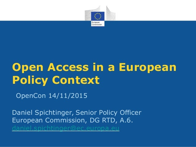 Open Access in a European Policy Context OpenCon 14/11/2015 Daniel Spichtinger, Senior Policy Officer European Commission,...