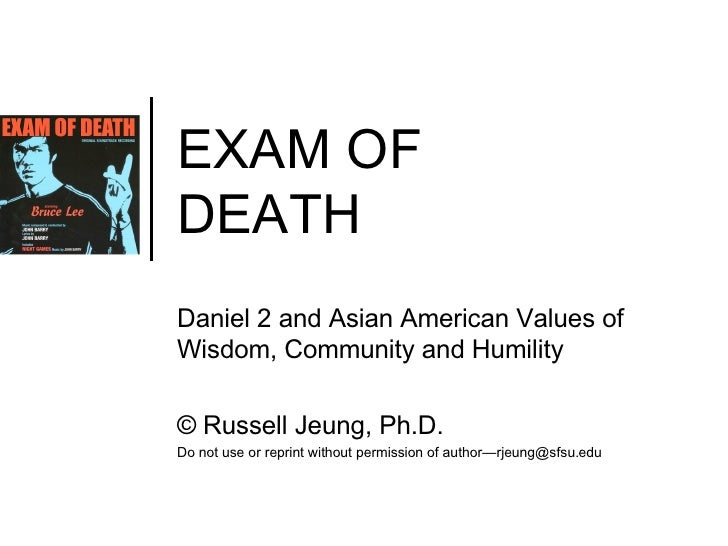 EXAM OF  DEATH Daniel 2 and Asian American Values of Wisdom, Community and Humility ©  Russell Jeung, Ph.D. Do not use or ...