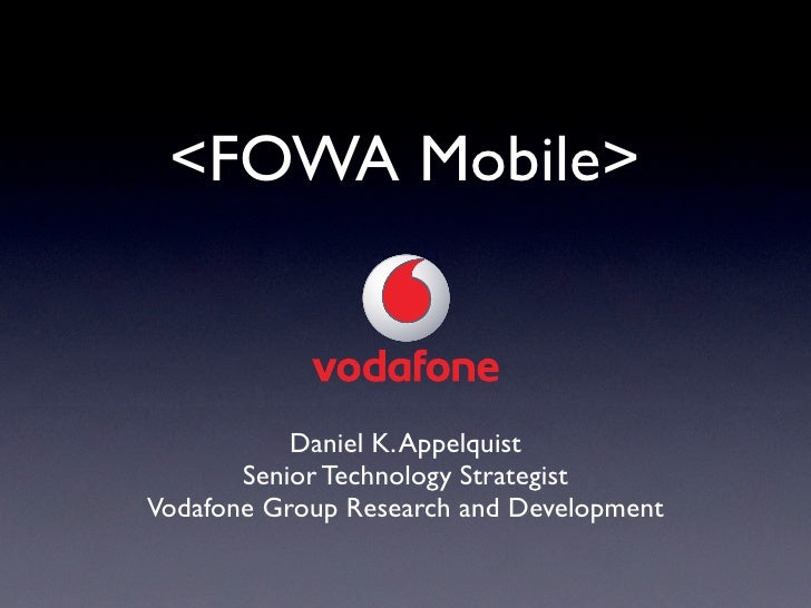 <FOWA Mobile>               Daniel K. Appelquist        Senior Technology Strategist Vodafone Group Research and Development