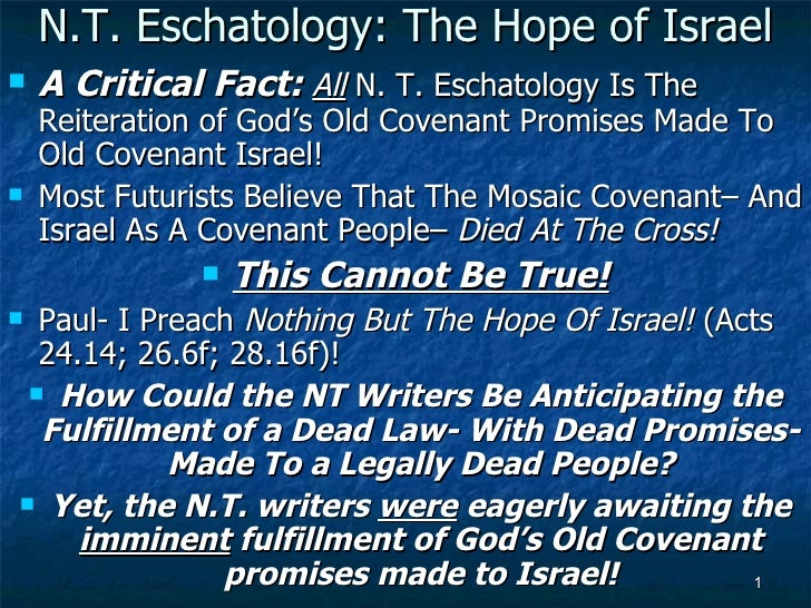 N.T. Eschatology: The Hope of Israel <ul><li>A Critical Fact:   All  N. T. Eschatology Is The Reiteration of God's Old Cov...