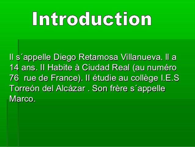 Il s´appelle Diego Retamosa Villanueva. ll a14 ans. II Habite à Ciudad Real (au numéro76 rue de France). II étudie au coll...