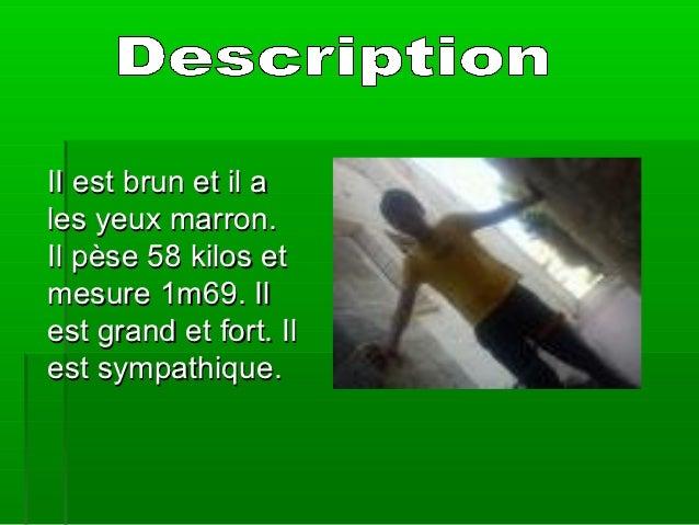 II est brun et il ales yeux marron.Il pèse 58 kilos etmesure 1m69. Ilest grand et fort. Ilest sympathique.