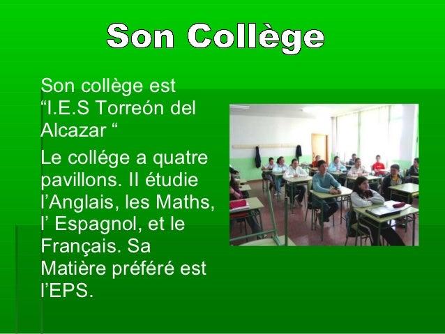 """Son collège est""""I.E.S Torreón delAlcazar """"Le collége a quatrepavillons. II étudiel'Anglais, les Maths,l' Espagnol, et leFr..."""