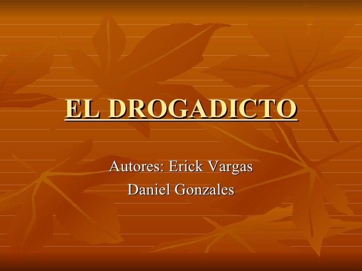 EL DROGADICTO   Autores: Erick Vargas Daniel Gonzales