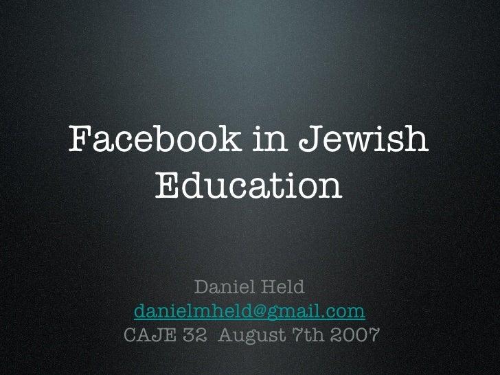 Facebook in Jewish Education <ul><li>Daniel Held </li></ul><ul><li>[email_address] </li></ul><ul><li>CAJE 32  August 7th 2...