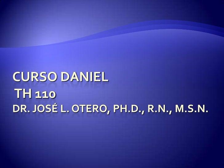 Curso Daniel TH 110Dr. José L. Otero, Ph.D., R.N., M.S.N.<br />