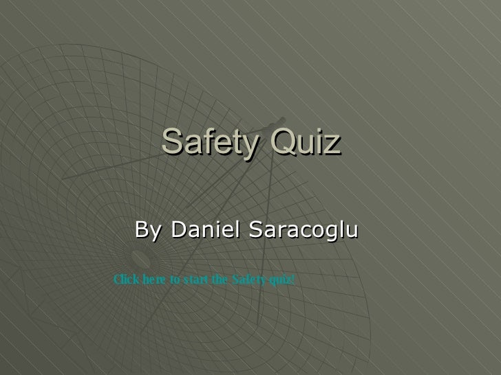 Safety Quiz By Daniel Saracoglu  Click here to start the Safety quiz!