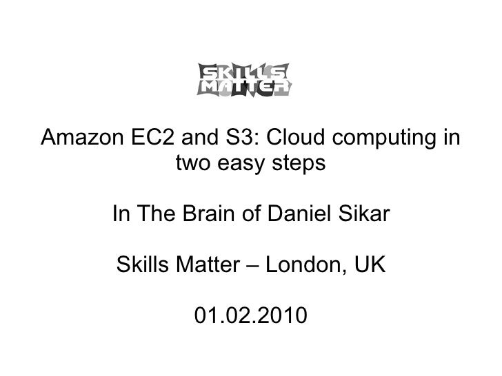 Amazon EC2 and S3: Cloud computing in two easy steps In The Brain of Daniel Sikar Skills Matter – London, UK 01.02.2010