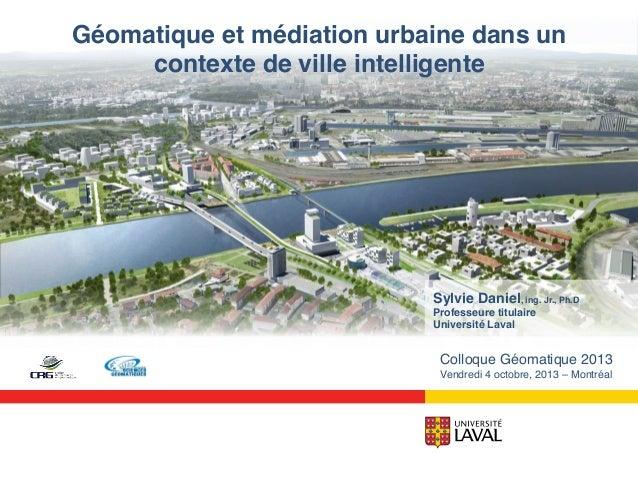 Géomatique et médiation urbaine dans un contexte de ville intelligente!  Sylvie Daniel, ing. Jr., Ph.D! Professeure titula...