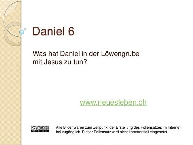 Daniel 6Was hat Daniel in der Löwengrubemit Jesus zu tun?                    www.neuesleben.ch      Alle Bilder waren zum ...