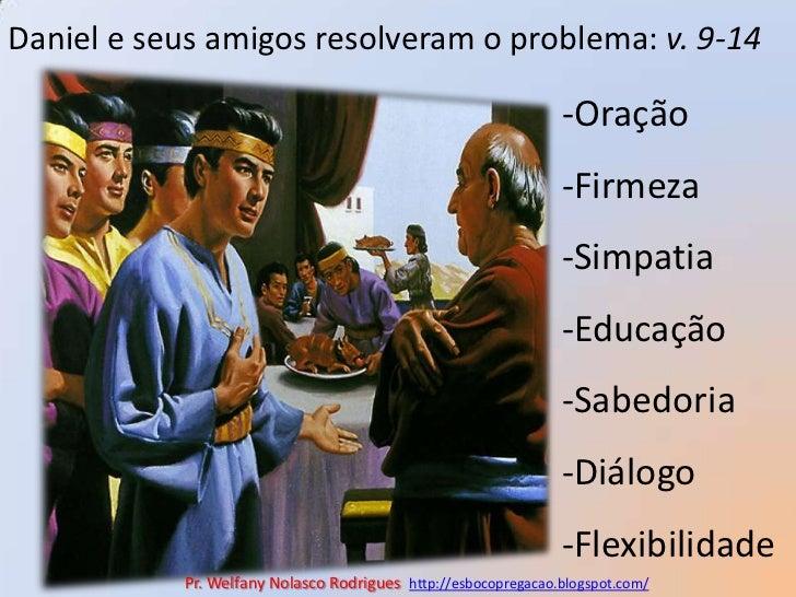 Daniel e seus amigos resolveram o problema: v. 9-14<br />-Oração<br />-Firmeza<br />-Simpatia<br />-Educação<br />-Sabedor...