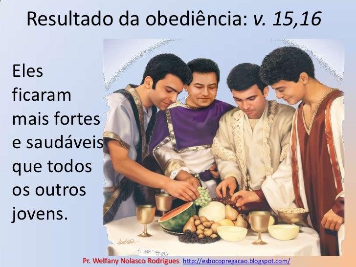 Resultado da obediência: v. 15,16<br />Eles ficaram mais fortes e saudáveis que todos os outros jovens. <br />Pr. Welfany ...