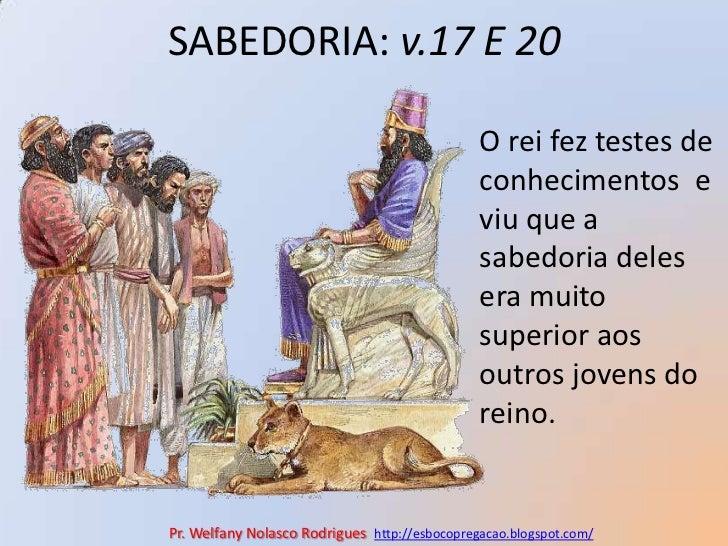 SABEDORIA: v.17 E 20<br />O rei fez testes de conhecimentos  e viu que a  sabedoria deles era muito superior aos outros jo...