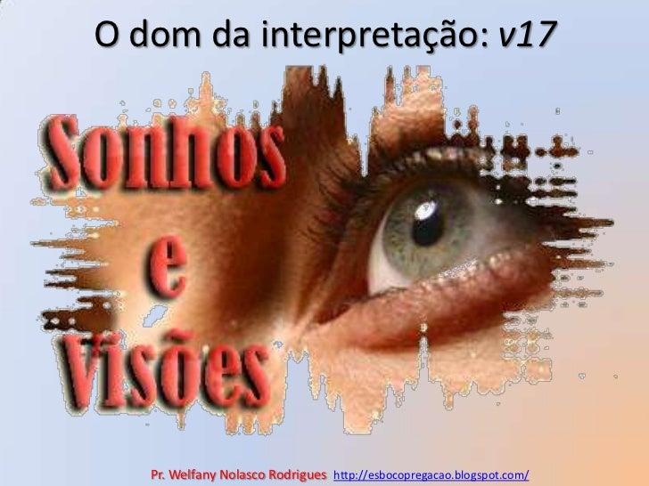 O dom da interpretação: v17<br />Pr. Welfany NolascoRodrigues  http://esbocopregacao.blogspot.com/<br />