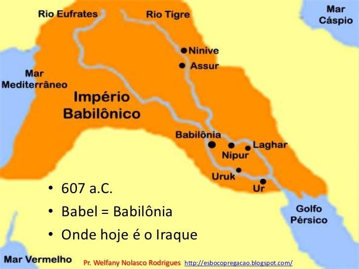 607 a.C.<br />Babel = Babilônia<br />Onde hoje é o Iraque<br />Pr. Welfany NolascoRodrigues  http://esbocopregacao.blogspo...