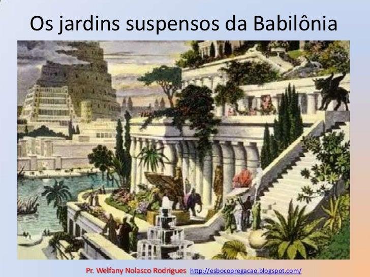 Os jardins suspensos da Babilônia<br />Pr. Welfany NolascoRodrigues  http://esbocopregacao.blogspot.com/<br />