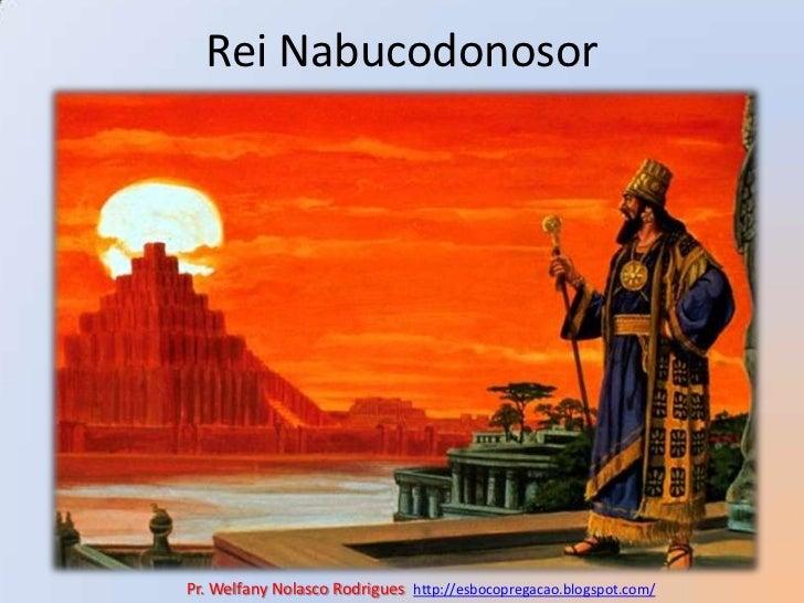 Rei Nabucodonosor<br />Pr. Welfany NolascoRodrigues  http://esbocopregacao.blogspot.com/<br />