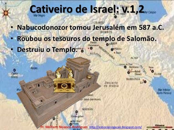 Cativeiro de Israel: v.1,2<br />Nabucodonozor tomou Jerusalém em 587 a.C.<br />Roubou os tesouros do templo de Salomão.<br...