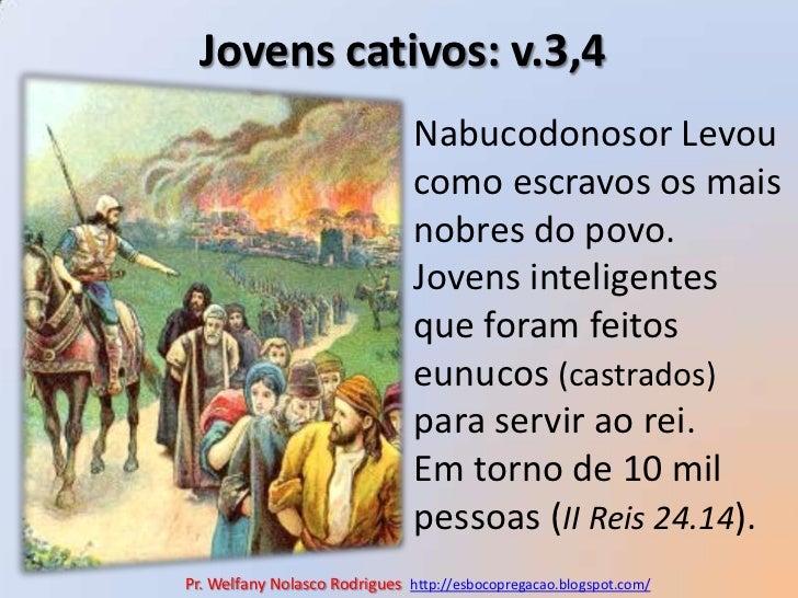 Jovens cativos: v.3,4<br />Nabucodonosor Levou como escravos os mais nobres do povo. <br />Jovens inteligentes que foram f...