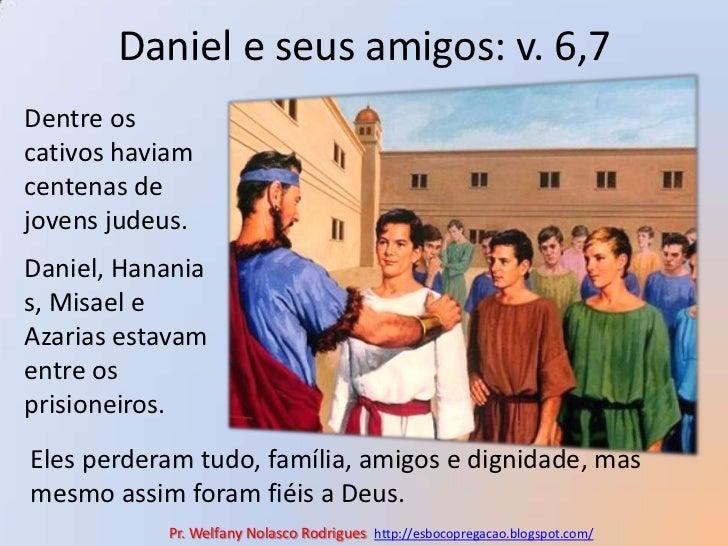 Daniel e seus amigos: v. 6,7<br />Dentre os cativos haviam centenas de jovens judeus.<br />Daniel, Hananias, Misael e Azar...