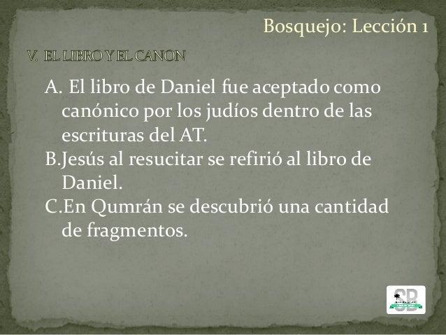 A. El libro de Daniel fue aceptado como canónico por los judíos dentro de las escrituras del AT. B.Jesús al resucitar se r...