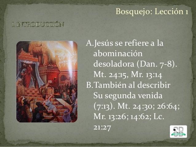 A.Jesús se refiere a la abominación desoladora (Dan. 7-8). Mt. 24:15, Mr. 13:14 B.También al describir Su segunda venida (...